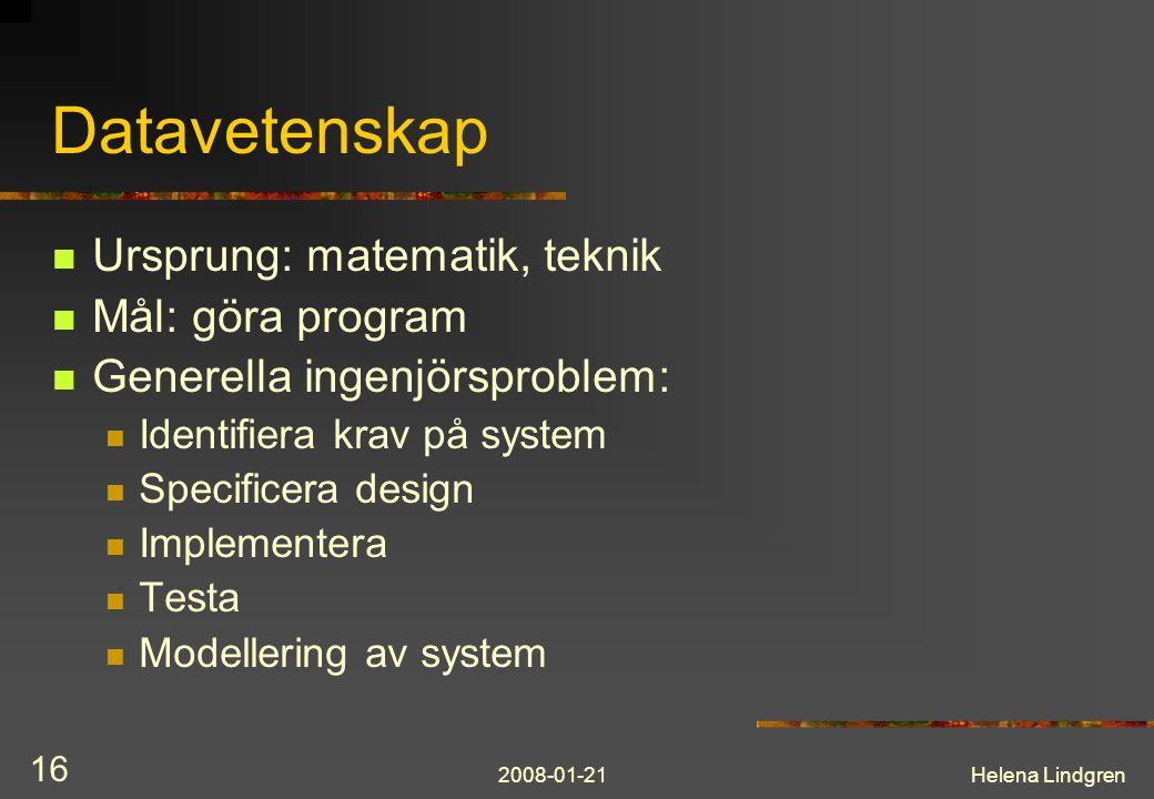 2008-01-21Helena Lindgren 16 Datavetenskap Ursprung: matematik, teknik Mål: göra program Generella ingenjörsproblem: Identifiera krav på system Specificera design Implementera Testa Modellering av system