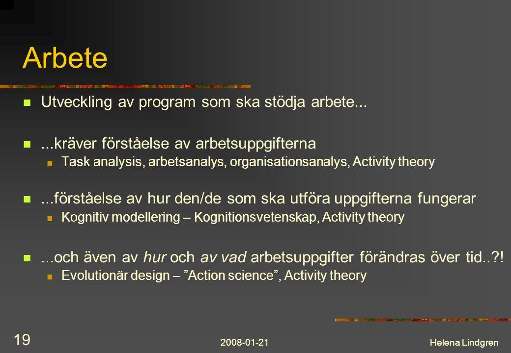 2008-01-21Helena Lindgren 19 Arbete Utveckling av program som ska stödja arbete......kräver förståelse av arbetsuppgifterna Task analysis, arbetsanalys, organisationsanalys, Activity theory...förståelse av hur den/de som ska utföra uppgifterna fungerar Kognitiv modellering – Kognitionsvetenskap, Activity theory...och även av hur och av vad arbetsuppgifter förändras över tid.. .