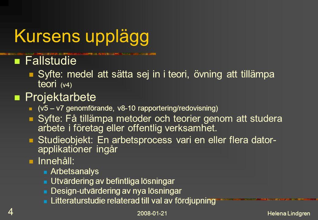 2008-01-21Helena Lindgren 4 Kursens upplägg Fallstudie Syfte: medel att sätta sej in i teori, övning att tillämpa teori (v4) Projektarbete (v5 – v7 genomförande, v8-10 rapportering/redovisning) Syfte: Få tillämpa metoder och teorier genom att studera arbete i företag eller offentlig verksamhet.