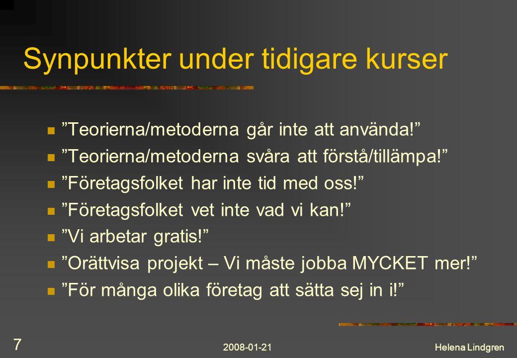 2008-01-21Helena Lindgren 7 Synpunkter under tidigare kurser Teorierna/metoderna går inte att använda! Teorierna/metoderna svåra att förstå/tillämpa! Företagsfolket har inte tid med oss! Företagsfolket vet inte vad vi kan! Vi arbetar gratis! Orättvisa projekt – Vi måste jobba MYCKET mer! För många olika företag att sätta sej in i!