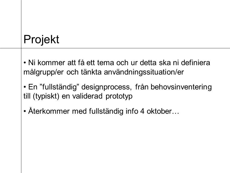 Projekt Ni kommer att få ett tema och ur detta ska ni definiera målgrupp/er och tänkta användningssituation/er En fullständig designprocess, från behovsinventering till (typiskt) en validerad prototyp Återkommer med fullständig info 4 oktober…