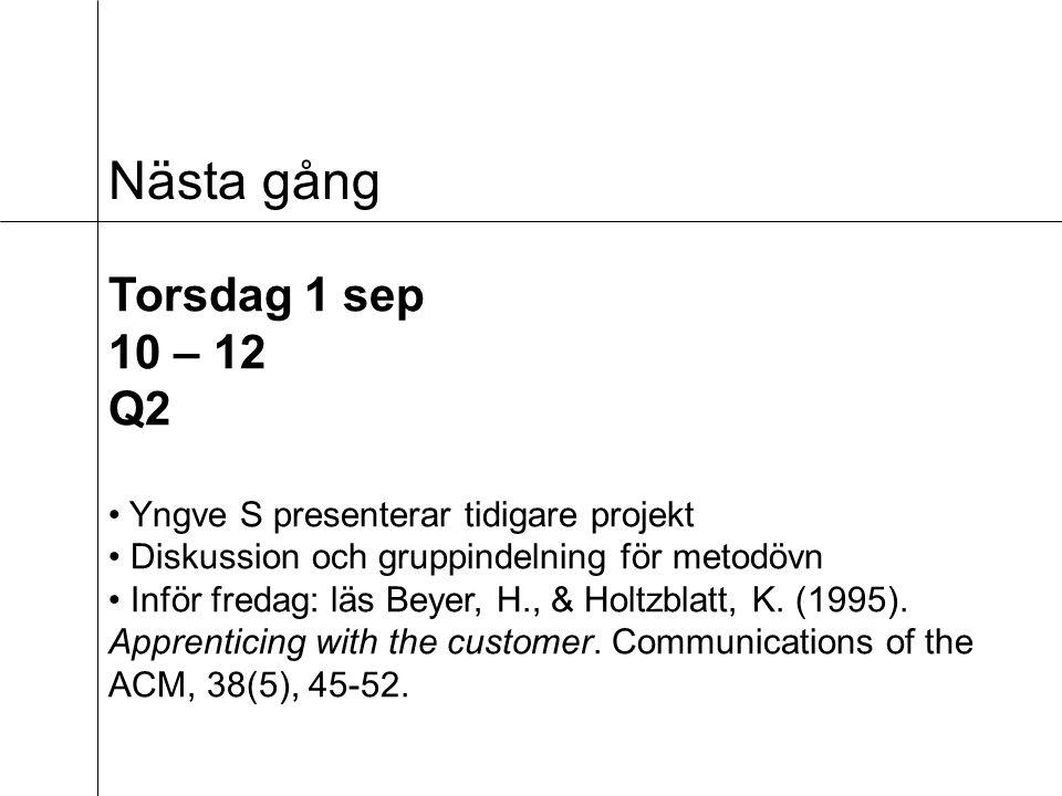 Nästa gång Torsdag 1 sep 10 – 12 Q2 Yngve S presenterar tidigare projekt Diskussion och gruppindelning för metodövn Inför fredag: läs Beyer, H., & Holtzblatt, K.