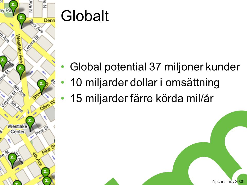 Globalt Global potential 37 miljoner kunder 10 miljarder dollar i omsättning 15 miljarder färre körda mil/år Zipcar study 2009