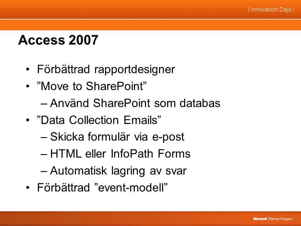 Access 2007 Förbättrad rapportdesigner Move to SharePoint –Använd SharePoint som databas Data Collection Emails –Skicka formulär via e-post –HTML eller InfoPath Forms –Automatisk lagring av svar Förbättrad event-modell