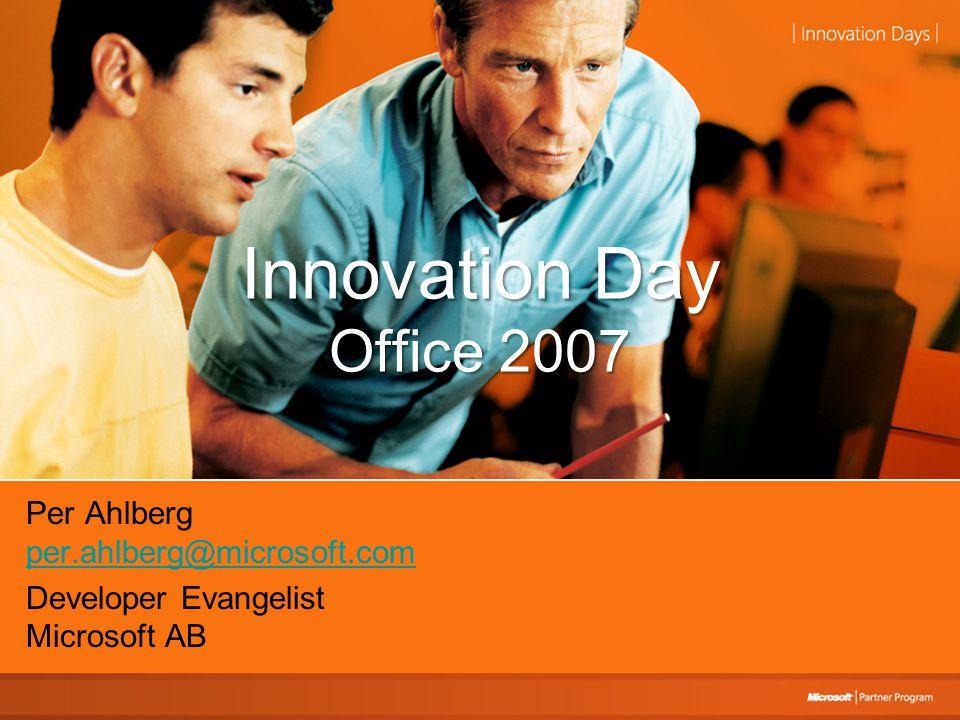 Innovation Day Office 2007 Per Ahlberg per.ahlberg@microsoft.com per.ahlberg@microsoft.com Developer Evangelist Microsoft AB
