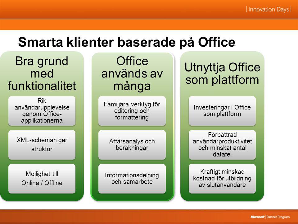 Smarta klienter baserade på Office Bra grund med funktionalitet Rik användarupplevelse genom Office- applikationerna XML-scheman ger struktur Möjlighet till Online / Offline Office används av många Familjära verktyg för editering och formattering Affärsanalys och beräkningar Informationsdelning och samarbete Utnyttja Office som plattform Investeringar i Office som plattform Förbättrad användarproduktivitet och minskat antal datafel Kraftigt minskad kostnad för utbildning av slutanvändare