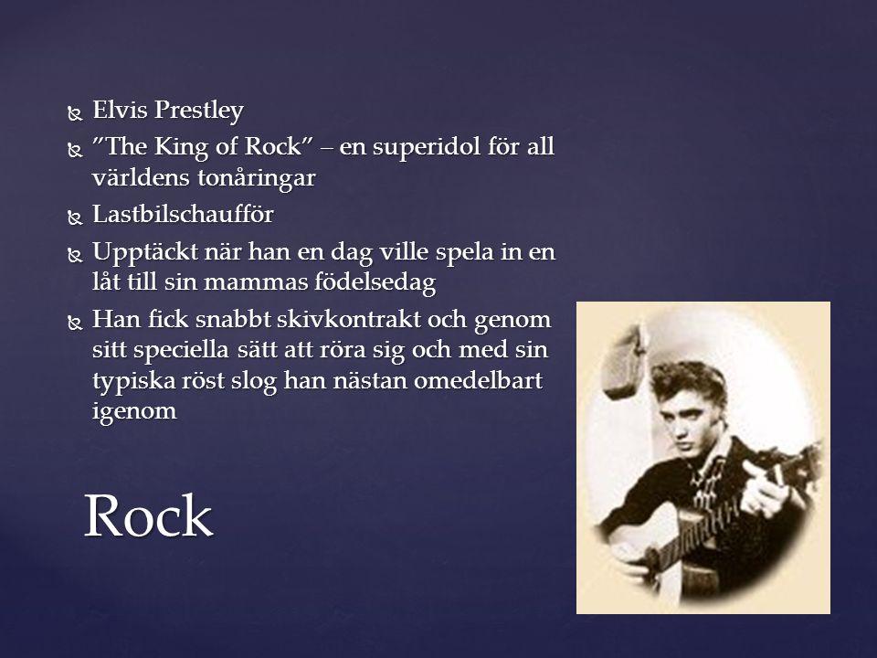  Elvis Prestley  The King of Rock – en superidol för all världens tonåringar  Lastbilschaufför  Upptäckt när han en dag ville spela in en låt till sin mammas födelsedag  Han fick snabbt skivkontrakt och genom sitt speciella sätt att röra sig och med sin typiska röst slog han nästan omedelbart igenom Rock