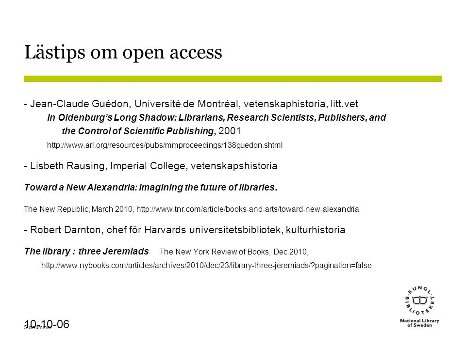 Sidnummer 10-10-06 Lästips om open access - Jean-Claude Guédon, Université de Montréal, vetenskaphistoria, litt.vet In Oldenburg's Long Shadow: Librarians, Research Scientists, Publishers, and the Control of Scientific Publishing, 2001 http://www.arl.org/resources/pubs/mmproceedings/138guedon.shtml - Lisbeth Rausing, Imperial College, vetenskapshistoria Toward a New Alexandria: Imagining the future of libraries.