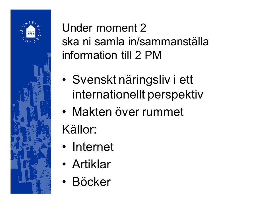Under moment 2 ska ni samla in/sammanställa information till 2 PM Svenskt näringsliv i ett internationellt perspektiv Makten över rummet Källor: Internet Artiklar Böcker