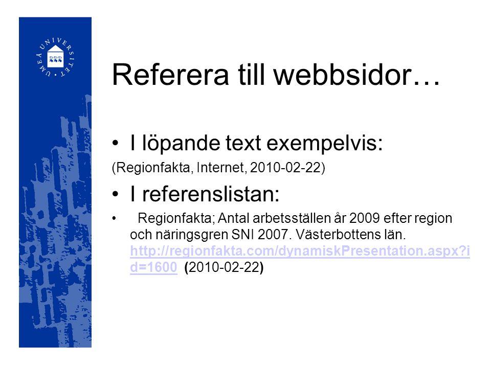 Referera till webbsidor… I löpande text exempelvis: (Regionfakta, Internet, 2010-02-22) I referenslistan: Regionfakta; Antal arbetsställen år 2009 efter region och näringsgren SNI 2007.