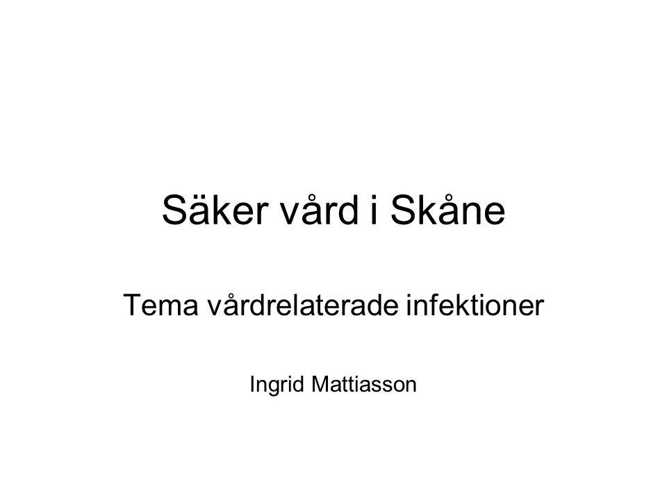 Säker vård i Skåne Tema vårdrelaterade infektioner Ingrid Mattiasson