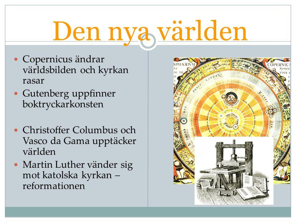 Den nya världen Copernicus ändrar världsbilden och kyrkan rasar Gutenberg uppfinner boktryckarkonsten Christoffer Columbus och Vasco da Gama upptäcker