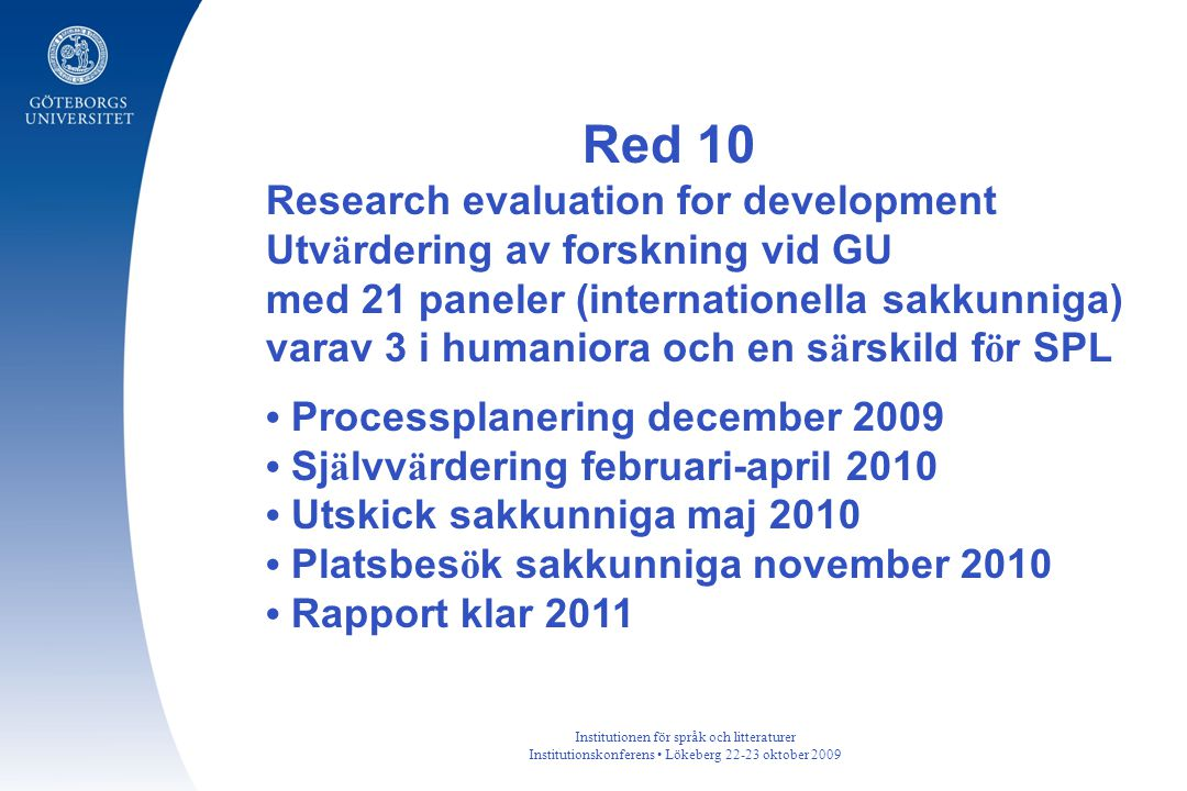 Institutionen för språk och litteraturer Institutionskonferens Lökeberg 22-23 oktober 2009 Red 10 Research evaluation for development Utv ä rdering av forskning vid GU med 21 paneler (internationella sakkunniga) varav 3 i humaniora och en s ä rskild f ö r SPL Processplanering december 2009 Sj ä lvv ä rdering februari-april 2010 Utskick sakkunniga maj 2010 Platsbes ö k sakkunniga november 2010 Rapport klar 2011