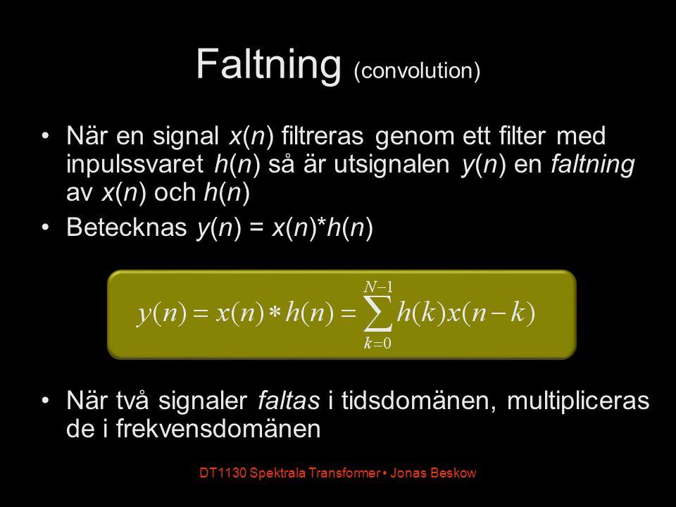När en signal x(n) filtreras genom ett filter med inpulssvaret h(n) så är utsignalen y(n) en faltning av x(n) och h(n) Betecknas y(n) = x(n)*h(n) När två signaler faltas i tidsdomänen, multipliceras de i frekvensdomänen DT1130 Spektrala Transformer Jonas Beskow Faltning (convolution)