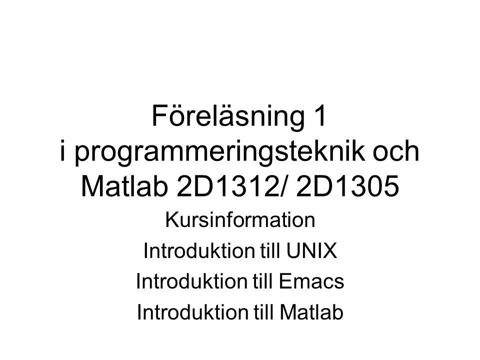 Föreläsning 1 i programmeringsteknik och Matlab 2D1312/ 2D1305 Kursinformation Introduktion till UNIX Introduktion till Emacs Introduktion till Matlab