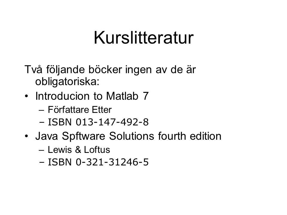 Kurslitteratur Två följande böcker ingen av de är obligatoriska: Introducion to Matlab 7 –Författare Etter –ISBN 013-147-492-8 Java Spftware Solutions fourth edition –Lewis & Loftus –ISBN 0-321-31246-5
