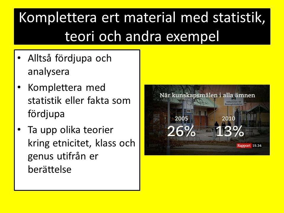 Komplettera ert material med statistik, teori och andra exempel Alltså fördjupa och analysera Komplettera med statistik eller fakta som fördjupa Ta up