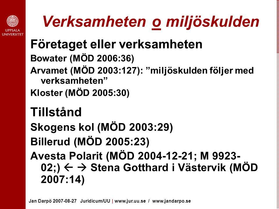 Jan Darpö 2007-08-27 Juridicum/UU | www.jur.uu.se / www.jandarpo.se Verksamheten o miljöskulden Företaget eller verksamheten Bowater (MÖD 2006:36) Arvamet (MÖD 2003:127): miljöskulden följer med verksamheten Kloster (MÖD 2005:30) Tillstånd Skogens kol (MÖD 2003:29) Billerud (MÖD 2005:23) Avesta Polarit (MÖD 2004-12-21; M 9923- 02;)   Stena Gotthard i Västervik (MÖD 2007:14)