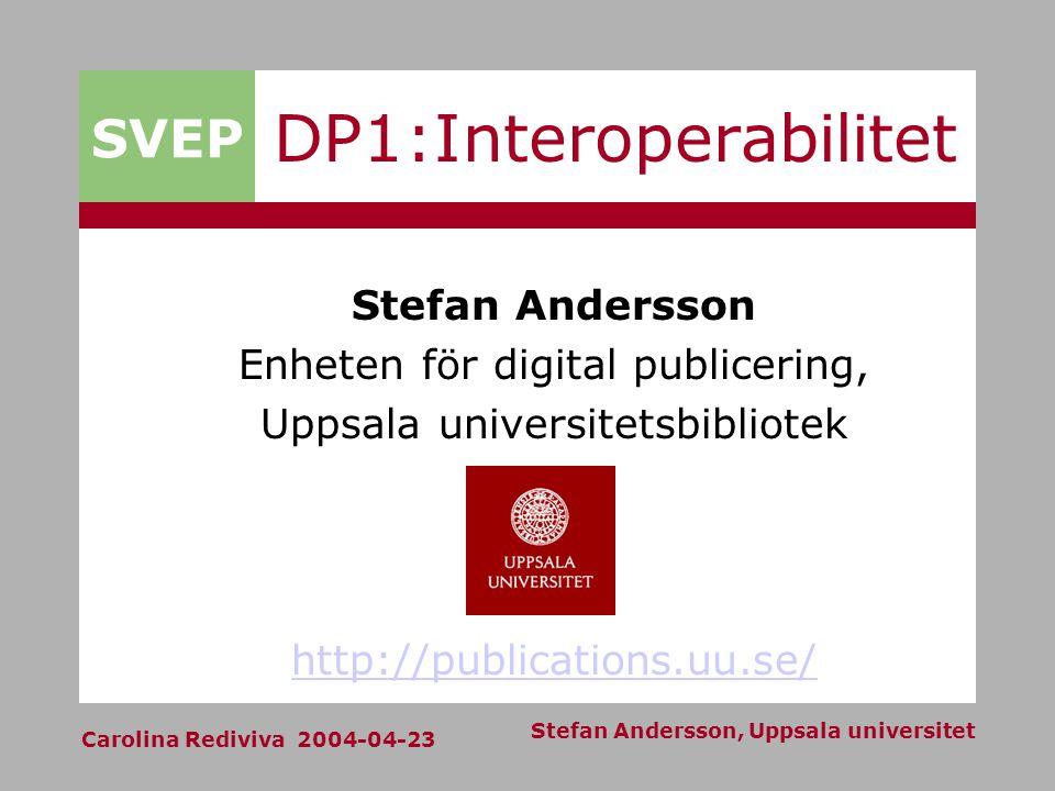 SVEP Carolina Rediviva 2004-04-23 Stefan Andersson, Uppsala universitet DP1:Interoperabilitet Stefan Andersson Enheten för digital publicering, Uppsala universitetsbibliotek http://publications.uu.se/