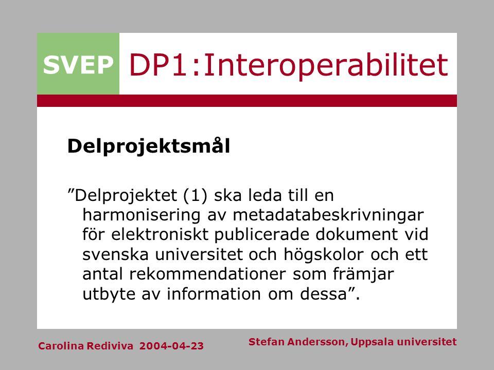 SVEP Carolina Rediviva 2004-04-23 Stefan Andersson, Uppsala universitet DP1:Interoperabilitet Delprojektsmål Delprojektet (1) ska leda till en harmonisering av metadatabeskrivningar för elektroniskt publicerade dokument vid svenska universitet och högskolor och ett antal rekommendationer som främjar utbyte av information om dessa .
