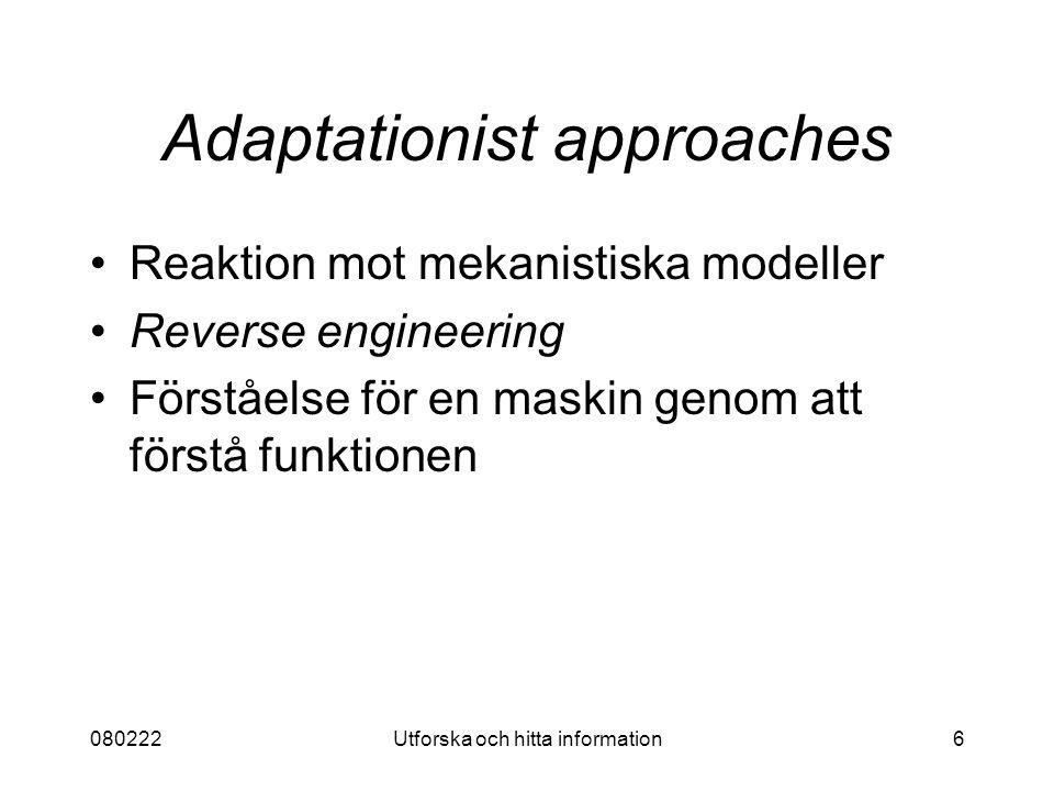 080222Utforska och hitta information6 Adaptationist approaches Reaktion mot mekanistiska modeller Reverse engineering Förståelse för en maskin genom att förstå funktionen