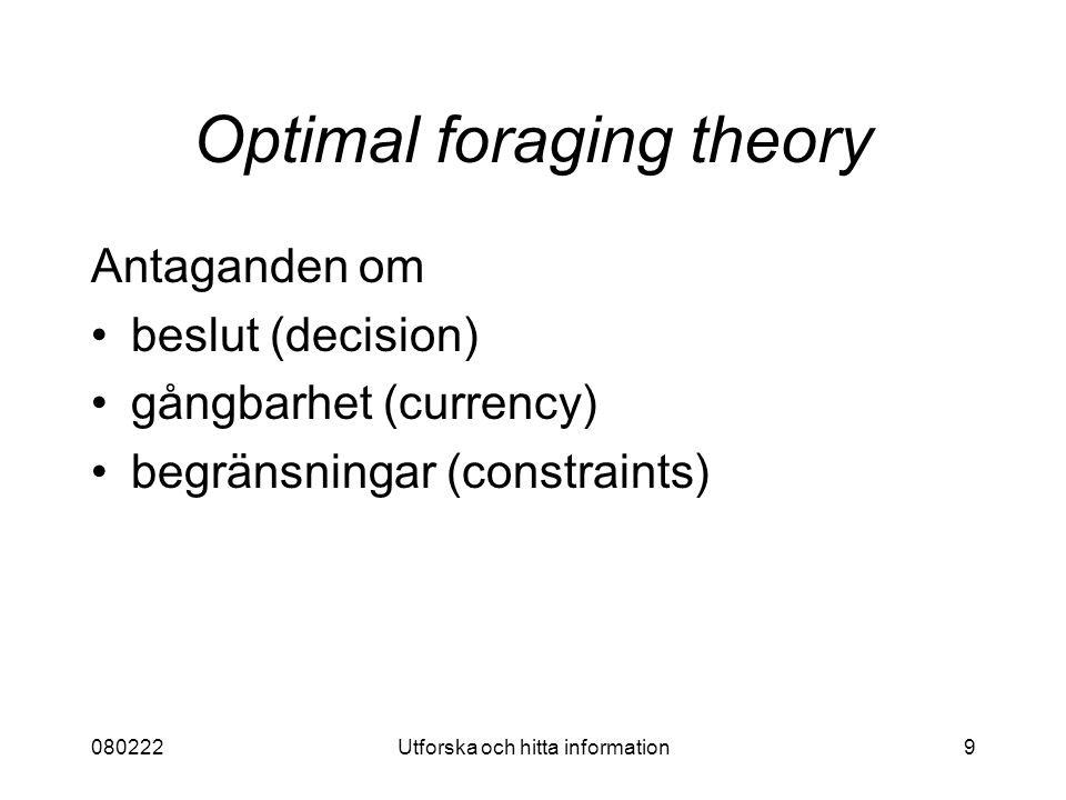 080222Utforska och hitta information9 Optimal foraging theory Antaganden om beslut (decision) gångbarhet (currency) begränsningar (constraints)