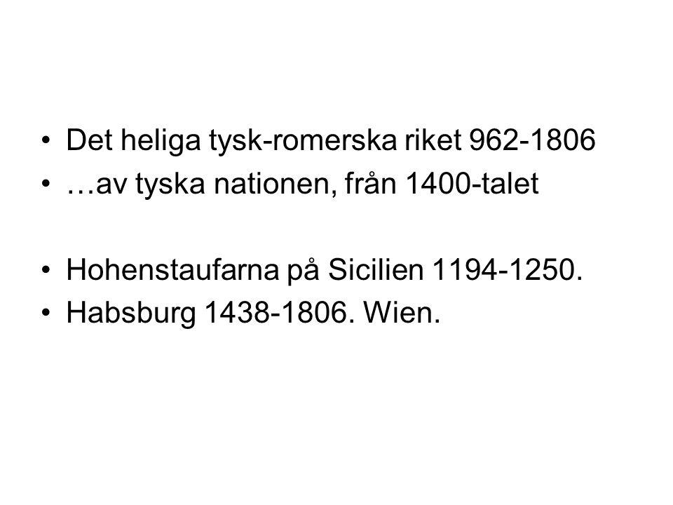 Det heliga tysk-romerska riket 962-1806 …av tyska nationen, från 1400-talet Hohenstaufarna på Sicilien 1194-1250. Habsburg 1438-1806. Wien.