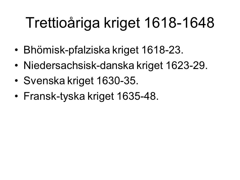 Trettioåriga kriget 1618-1648 Bhömisk-pfalziska kriget 1618-23. Niedersachsisk-danska kriget 1623-29. Svenska kriget 1630-35. Fransk-tyska kriget 1635