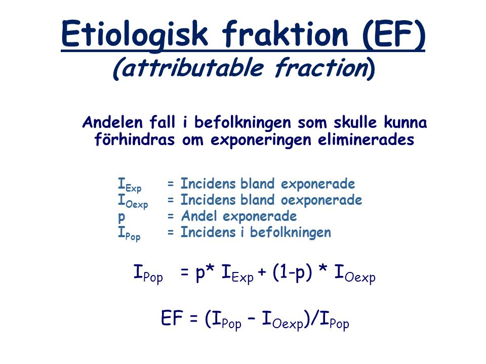 Etiologisk fraktion (EF) (attributable fraction) Andelen fall i befolkningen som skulle kunna förhindras om exponeringen eliminerades I Exp = Incidens