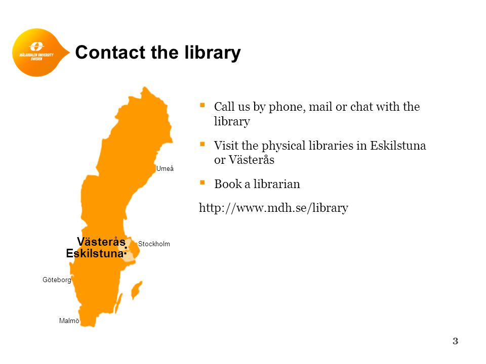 Contact the library  Call us by phone, mail or chat with the library  Visit the physical libraries in Eskilstuna or Västerås  Book a librarian http://www.mdh.se/library Stockholm Umeå Göteborg Malmö Västerås Eskilstuna 3