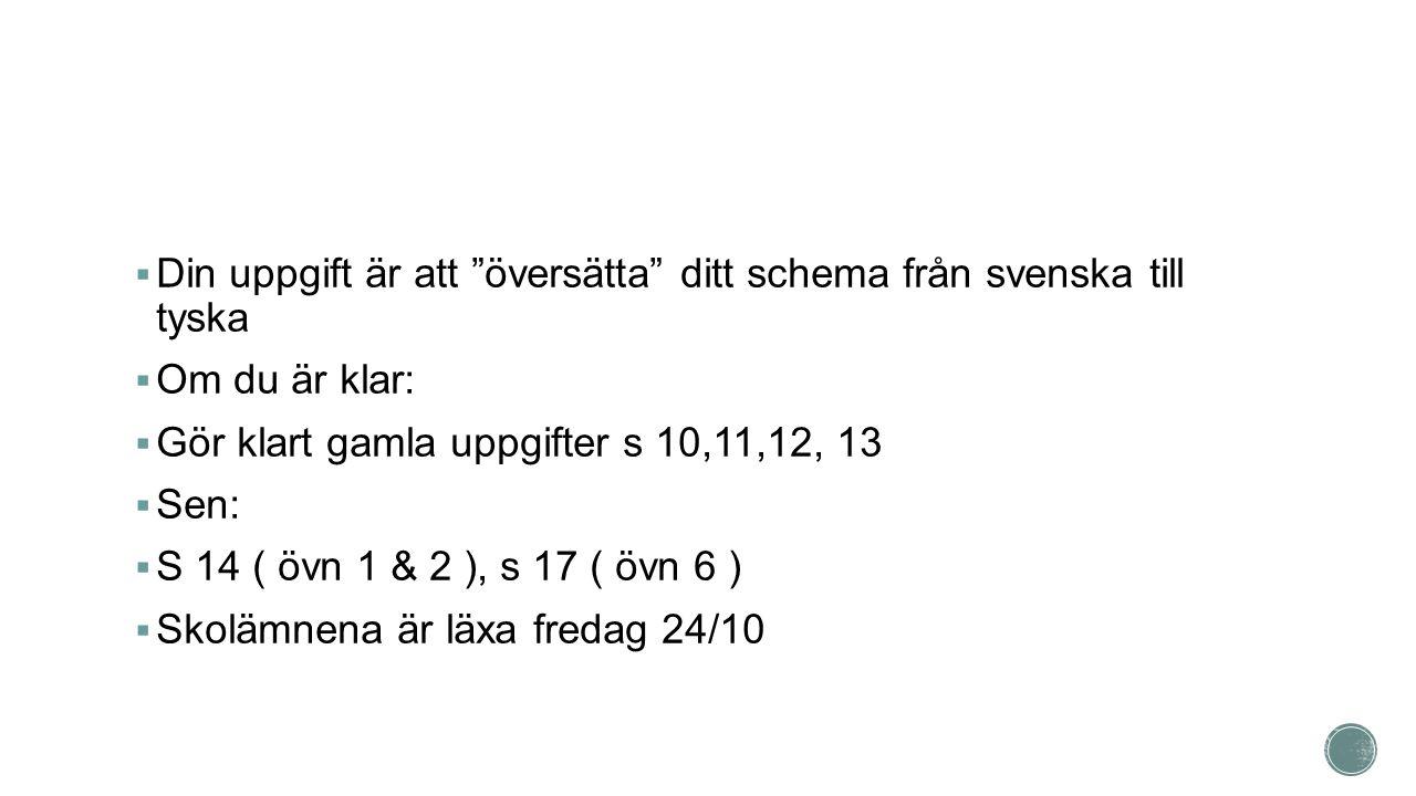  Din uppgift är att översätta ditt schema från svenska till tyska  Om du är klar:  Gör klart gamla uppgifter s 10,11,12, 13  Sen:  S 14 ( övn 1 & 2 ), s 17 ( övn 6 )  Skolämnena är läxa fredag 24/10