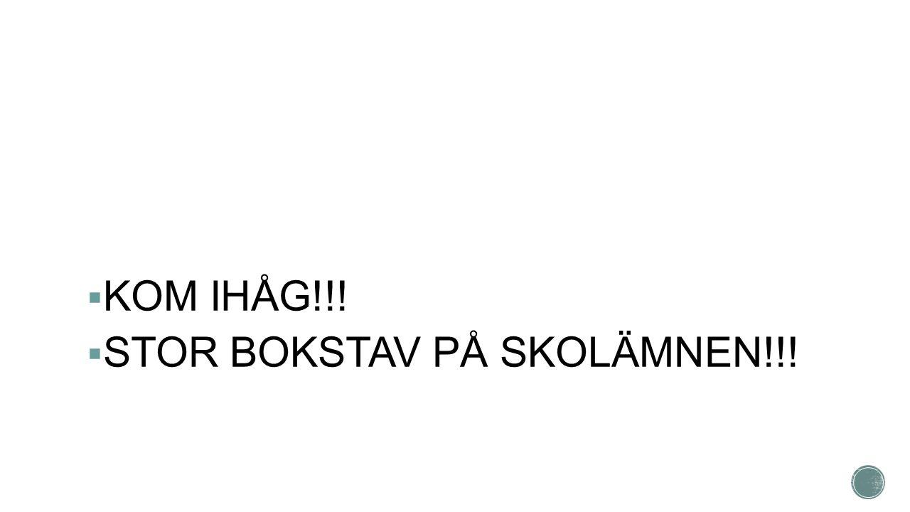 KOM IHÅG!!!  STOR BOKSTAV PÅ SKOLÄMNEN!!!
