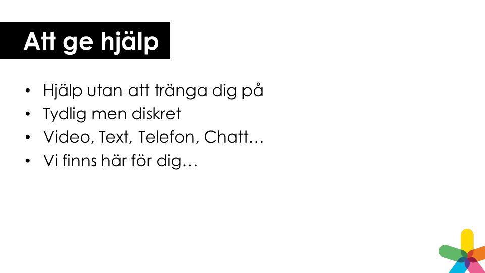 Att ge hjälp Hjälp utan att tränga dig på Tydlig men diskret Video, Text, Telefon, Chatt… Vi finns här för dig…