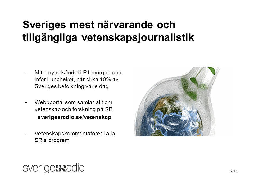 FalseSveriges Radio Sveriges mest närvarande och tillgängliga vetenskapsjournalistik -Mitt i nyhetsflödet i P1 morgon och inför Lunchekot, når cirka 10% av Sveriges befolkning varje dag -Webbportal som samlar allt om vetenskap och forskning på SR sverigesradio.se/vetenskap -Vetenskapskommentatorer i alla SR:s program SID 4