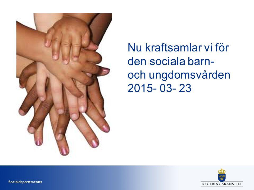 Socialdepartementet Nu kraftsamlar vi för den sociala barn- och ungdomsvården 2015- 03- 23