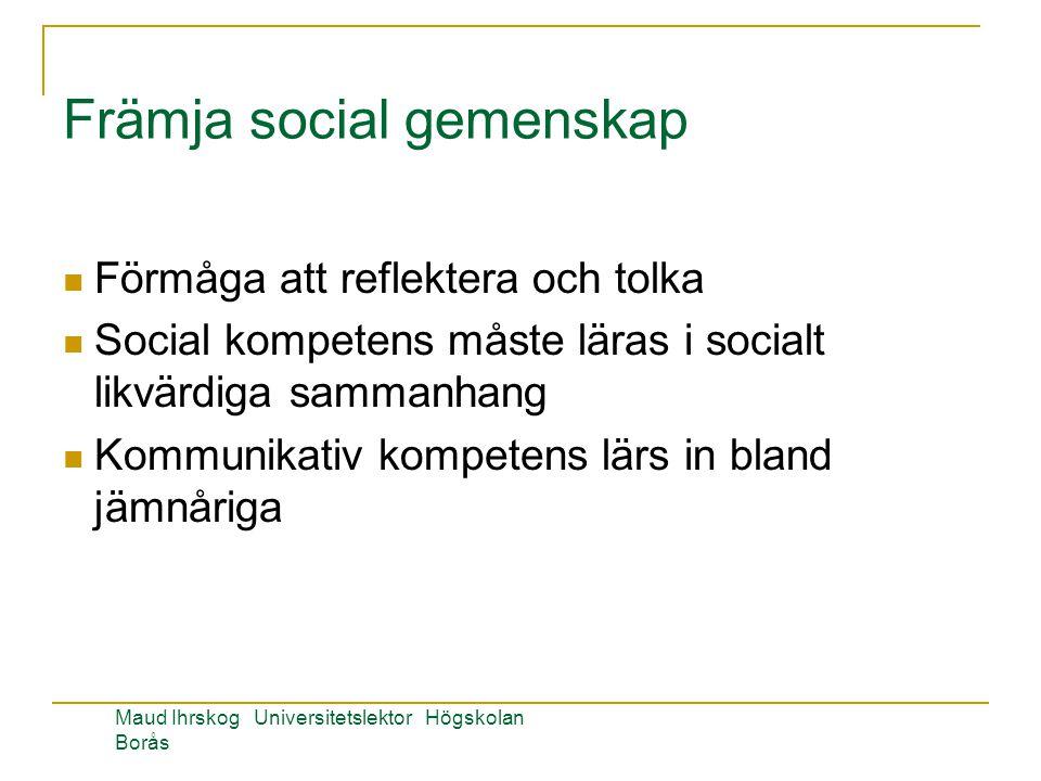 Främja social gemenskap Förmåga att reflektera och tolka Social kompetens måste läras i socialt likvärdiga sammanhang Kommunikativ kompetens lärs in bland jämnåriga Maud Ihrskog Universitetslektor Högskolan Borås