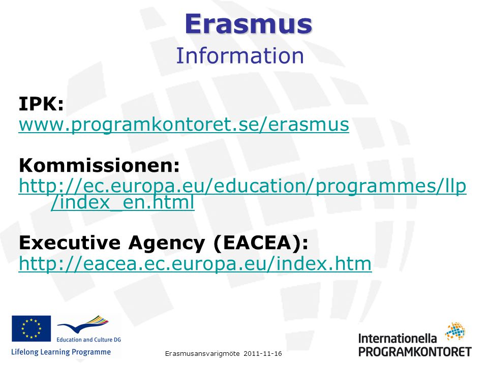 Erasmus Erasmusansvarigmöte 2011-11-16 Information IPK: www.programkontoret.se/erasmus Kommissionen: http://ec.europa.eu/education/programmes/llp /ind