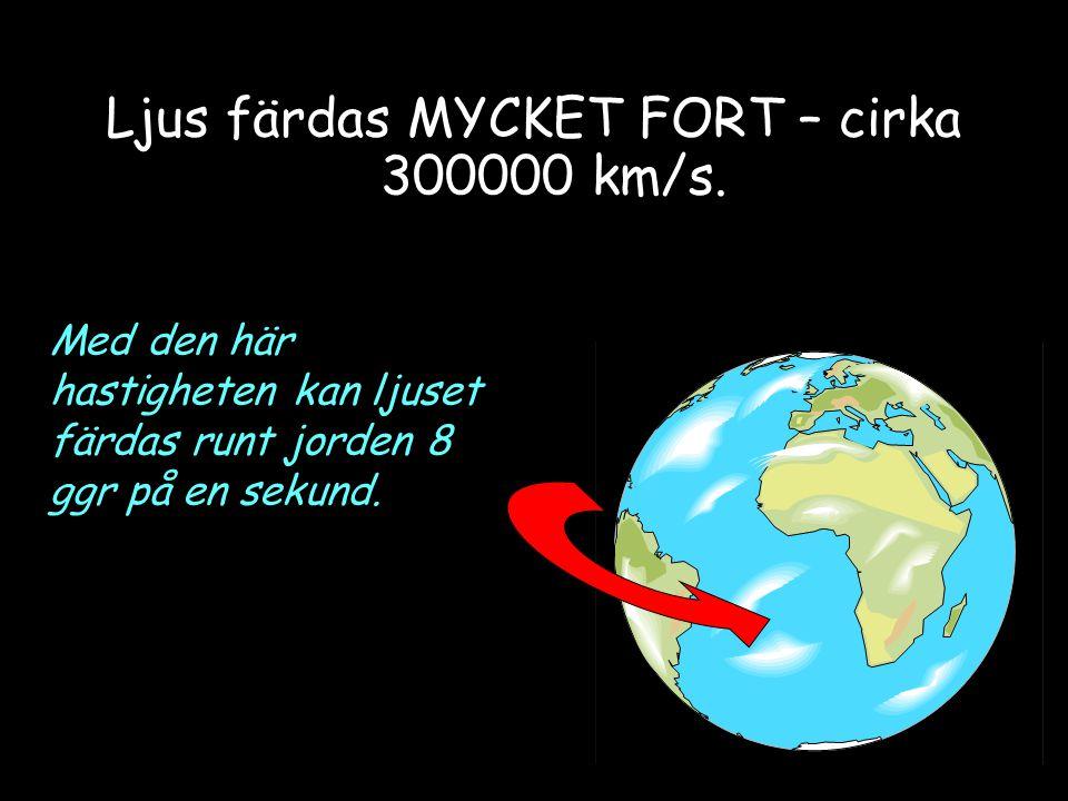 Ljus färdas MYCKET FORT – cirka 300000 km/s. Med den här hastigheten kan ljuset färdas runt jorden 8 ggr på en sekund.