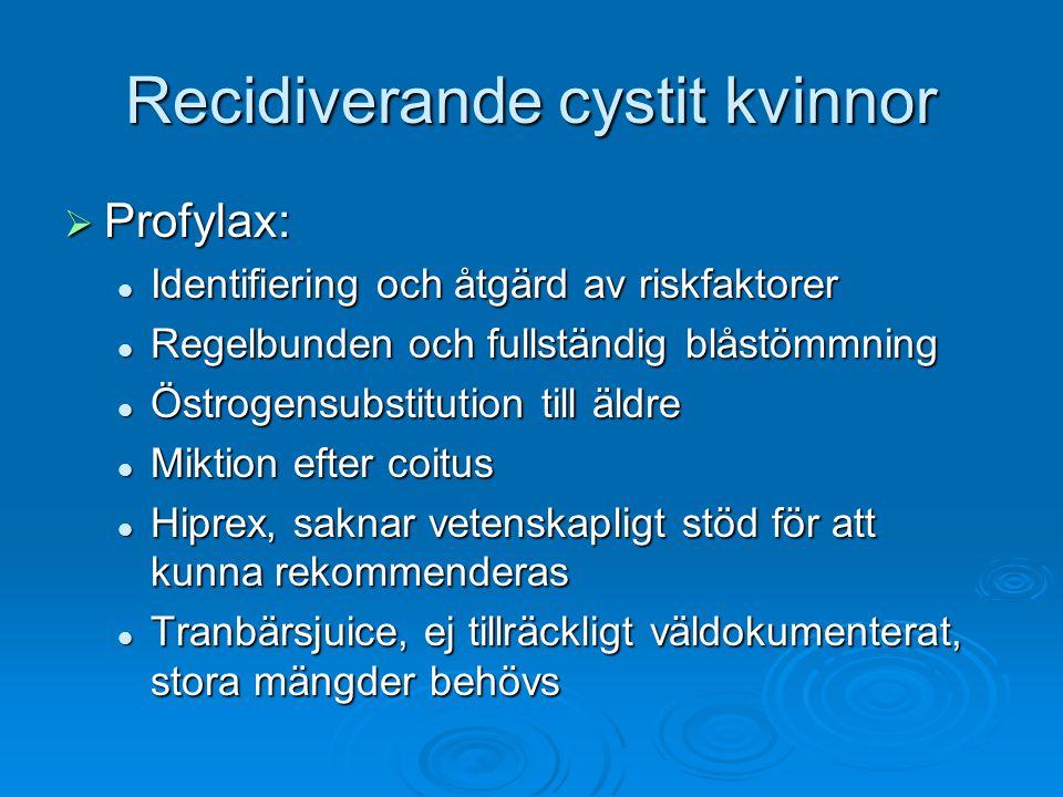 Recidiverande cystit kvinnor  Profylax: Identifiering och åtgärd av riskfaktorer Identifiering och åtgärd av riskfaktorer Regelbunden och fullständig blåstömmning Regelbunden och fullständig blåstömmning Östrogensubstitution till äldre Östrogensubstitution till äldre Miktion efter coitus Miktion efter coitus Hiprex, saknar vetenskapligt stöd för att kunna rekommenderas Hiprex, saknar vetenskapligt stöd för att kunna rekommenderas Tranbärsjuice, ej tillräckligt väldokumenterat, stora mängder behövs Tranbärsjuice, ej tillräckligt väldokumenterat, stora mängder behövs