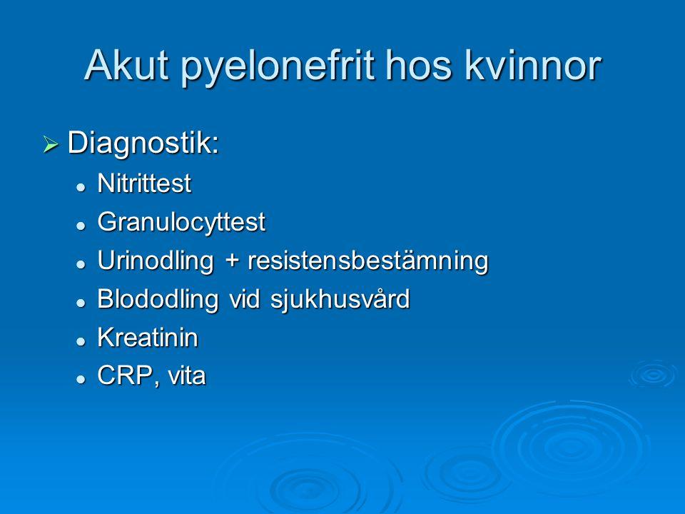Akut pyelonefrit hos kvinnor  Diagnostik: Nitrittest Nitrittest Granulocyttest Granulocyttest Urinodling + resistensbestämning Urinodling + resistens
