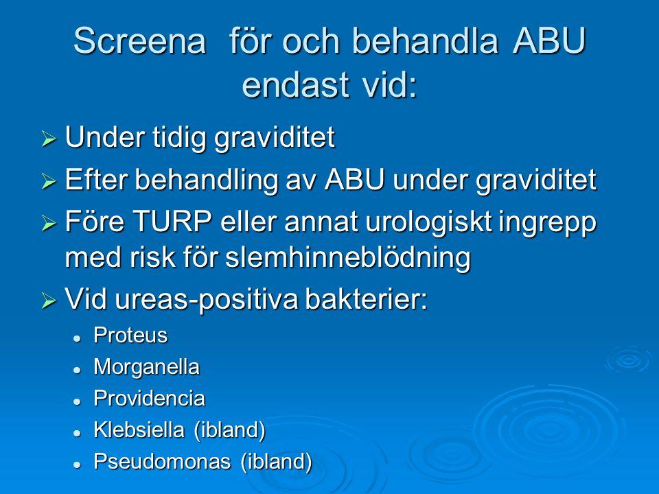 Screena för och behandla ABU endast vid:  Under tidig graviditet  Efter behandling av ABU under graviditet  Före TURP eller annat urologiskt ingrepp med risk för slemhinneblödning  Vid ureas-positiva bakterier: Proteus Proteus Morganella Morganella Providencia Providencia Klebsiella (ibland) Klebsiella (ibland) Pseudomonas (ibland) Pseudomonas (ibland)