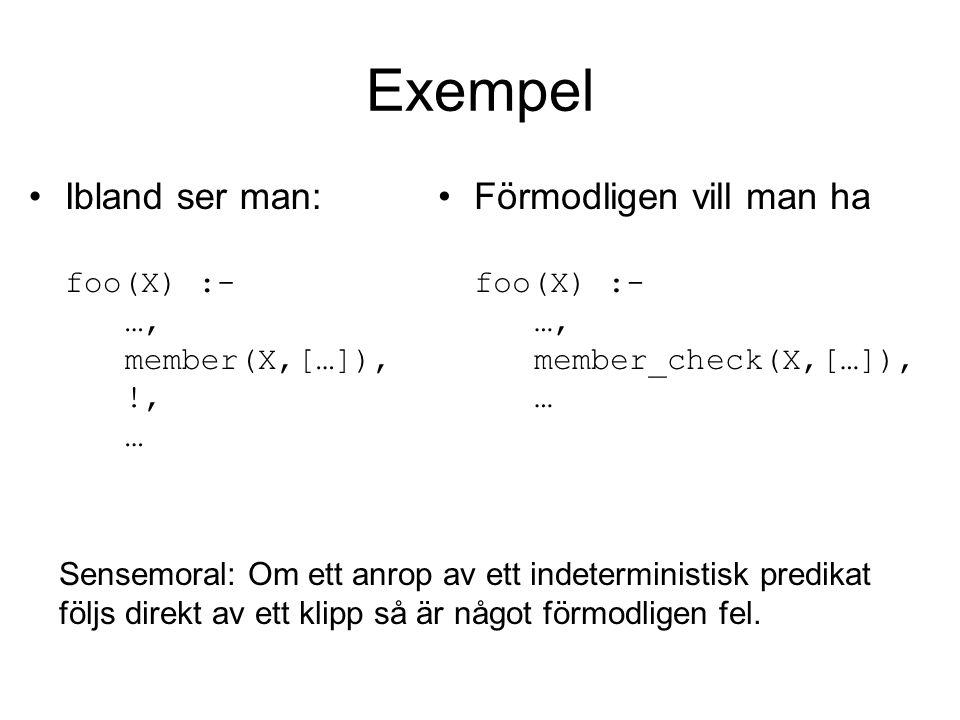 Exempel Ibland ser man: foo(X) :- …, member(X,[…]), !, … Förmodligen vill man ha foo(X) :- …, member_check(X,[…]), … Sensemoral: Om ett anrop av ett indeterministisk predikat följs direkt av ett klipp så är något förmodligen fel.