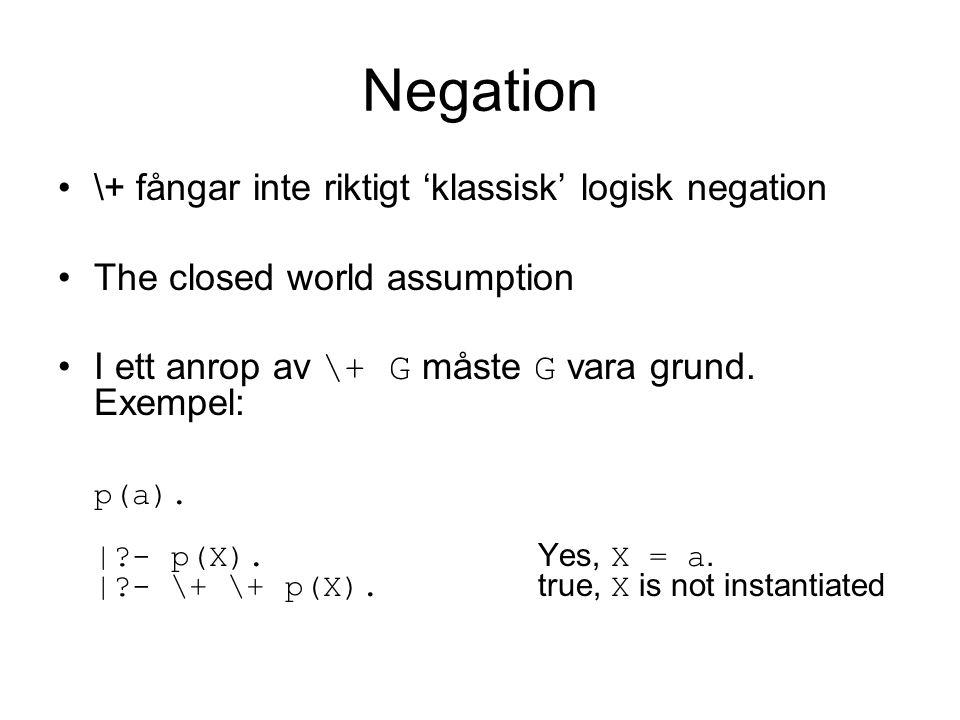 Negation \+ fångar inte riktigt 'klassisk' logisk negation The closed world assumption I ett anrop av \+ G måste G vara grund.