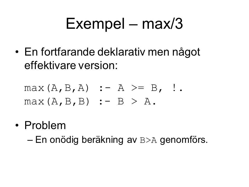 Exempel – max/3 En fortfarande deklarativ men något effektivare version: max(A,B,A) :- A >= B, !.