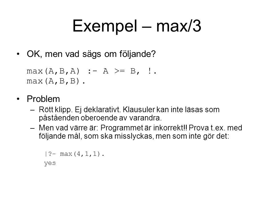 Exempel – max/3 OK, men vad sägs om följande. max(A,B,A) :- A >= B, !.