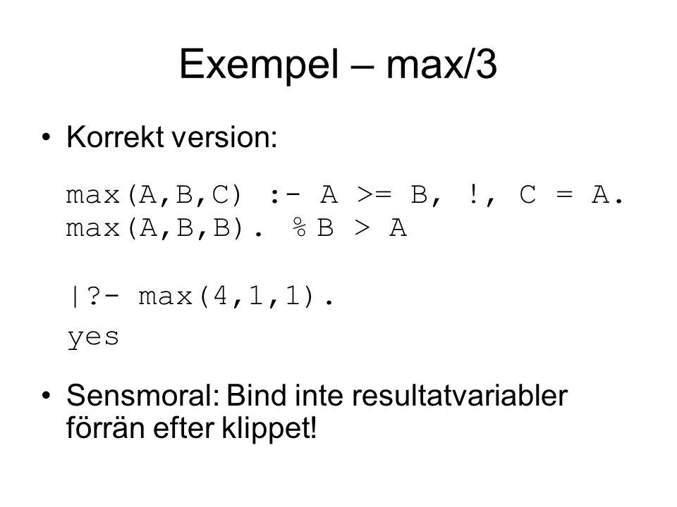Exempel – max/3 Korrekt version: max(A,B,C) :- A >= B, !, C = A.