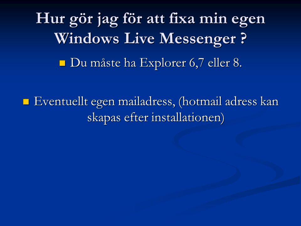 Hur gör jag för att fixa min egen Windows Live Messenger ? Du måste ha Explorer 6,7 eller 8. Du måste ha Explorer 6,7 eller 8. Eventuellt egen mailadr