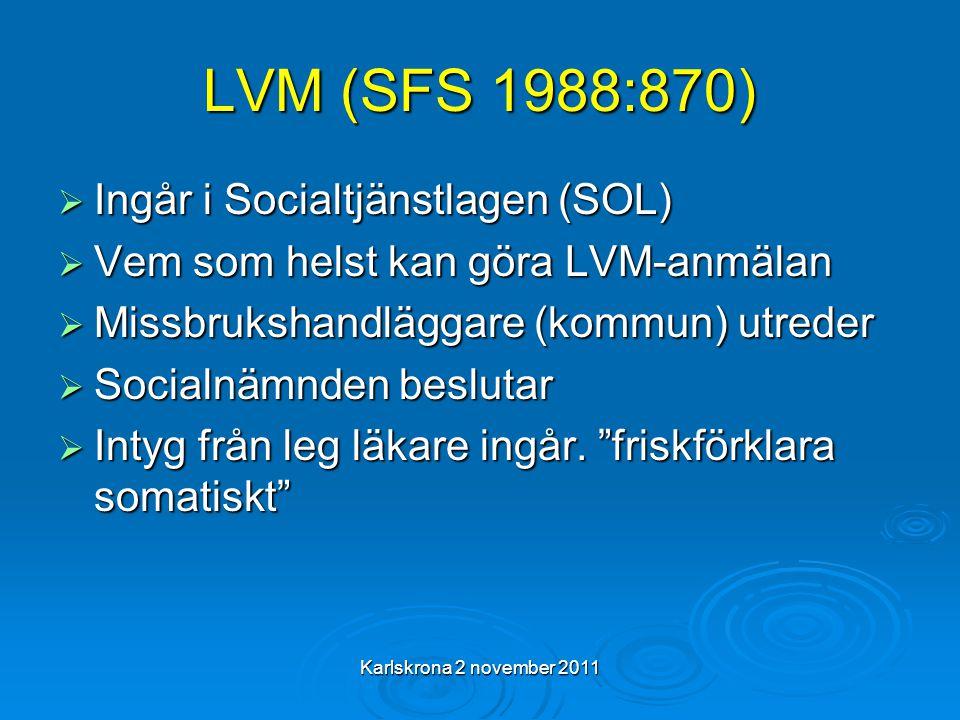 Karlskrona 2 november 2011 LVM (SFS 1988:870)  Ingår i Socialtjänstlagen (SOL)  Vem som helst kan göra LVM-anmälan  Missbrukshandläggare (kommun) utreder  Socialnämnden beslutar  Intyg från leg läkare ingår.