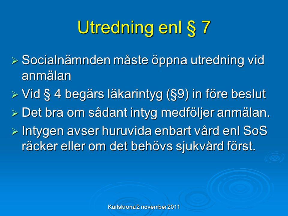 Karlskrona 2 november 2011 Utredning enl § 7  Socialnämnden måste öppna utredning vid anmälan  Vid § 4 begärs läkarintyg (§9) in före beslut  Det bra om sådant intyg medföljer anmälan.