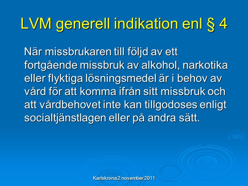 Karlskrona 2 november 2011 LVM generell indikation enl § 4 När missbrukaren till följd av ett fortgående missbruk av alkohol, narkotika eller flyktiga lösningsmedel är i behov av vård för att komma ifrån sitt missbruk och att vårdbehovet inte kan tillgodoses enligt socialtjänstlagen eller på andra sätt.